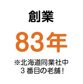 創業 83年 ※道内同業社中3番目の老舗!